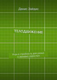 Денис Зайдис -ТелоДвижение. Игра в стройность для умных и ленивых взрослых