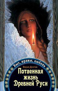 Вадим Долгов -Потаенная жизнь Древней Руси. Быт, нравы, любовь