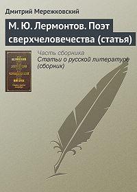 Дмитрий Мережковский - М. Ю. Лермонтов. Поэт сверхчеловечества (статья)