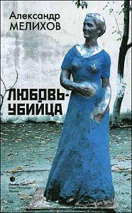 Александр Мотельевич Мелихов -Любовь-убийца (сборник)