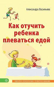 Александра Васильева -Как отучить ребенка плеваться едой