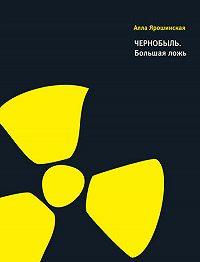 Алла Ярошинская -Чернобыль. Большая ложь