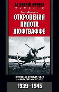 Гюнтер Бломертц -Откровения пилота люфтваффе. Немецкая эскадрилья на Западном фронте. 1939-1945
