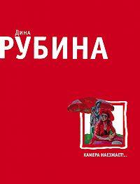 Дина Рубина -Камера наезжает! (сборник)