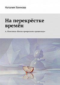 Наталия Климова -Наперекрестке времен. А. Изосимов «Песни прекрасного пришельца»