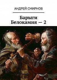 Андрей Смирнов -Барыги Белокамня – 2