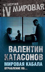 Валентин Катасонов - Мировая кабала. Ограбление по…