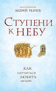 Андрей Ткачев - Ступени к Небу. Как научиться любить людей