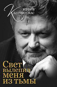 Игорь Калинаускас -Свет вылепил меня из тьмы