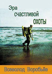 Всеволод Воробьёв - Эра счастливой охоты