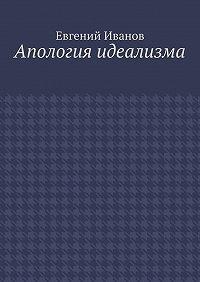 Евгений Иванов -Апология идеализма