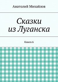 Анатолий Михайлов -Сказки изЛуганска. Книга 6