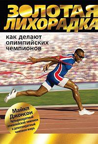 Майкл Джонсон -Золотая лихорадка. Как делают олимпийских чемпионов