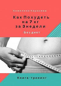 Анжелина Карасева -Как похудеть на7 кг за3недели бездиет. Книга-тренинг