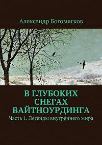 Александр Богомягков -Вглубоких снегах Вайтноурдинга. Часть 1. Легенды внутреннегомира