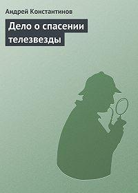 Андрей Константинов -Дело о спасении телезвезды
