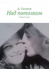 Алик Гасанов -Над потолком. Сборник стихов
