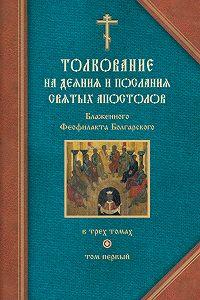 Феофилакт Болгарский -Толкование на Деяния святых апостолов и на Соборные послания святых апостолов Иакова, Петра, Иоанна, Иуды
