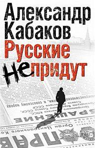 Александр Кабаков - Русские не придут (сборник)