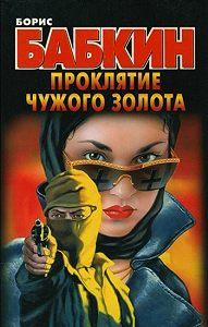 Борис Бабкин - Проклятие чужого золота