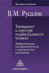 Владимир Русалов -Темперамент в структуре индивидуальности человека. Дифференциально-психофизиологические и психологические исследования