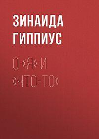 Зинаида Николаевна Гиппиус -О «Я» и «Что-то»