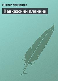 Михаил Лермонтов -Кавказский пленник
