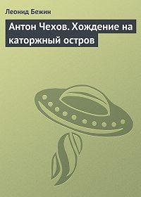 Леонид Бежин - Антон Чехов. Хождение на каторжный остров