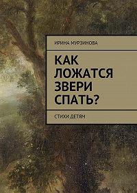 Ирина Мурзинова - Как ложатся звери спать? Стихи детям