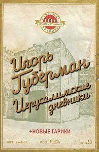 Игорь Губерман -Иерусалимские дневники (сборник)