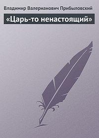 Владимир Прибыловский -«Царь-то ненастоящий»