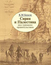 Константин Михайлович Базили -Сирия и Палестина под турецким правительством в историческом и политическом отношениях