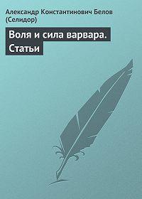 Александр Белов (Селидор) -Воля и сила варвара. Статьи
