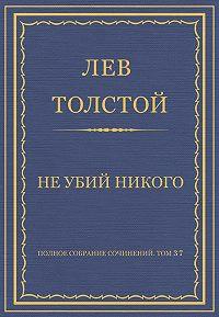 Лев Толстой -Полное собрание сочинений. Том 37. Произведения 1906–1910 гг. Не убий никого