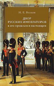 Николай Волков - Двор русских императоров в его прошлом и настоящем