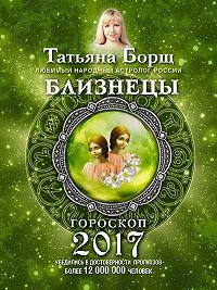Татьяна Борщ - Близнецы. Гороскоп на 2017 год