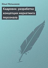 Илья Мельников -Кадровик: разработка концепции маркетинга персонала