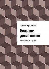 Денис Кузнецов - Большие дикие кошки