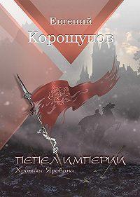 Евгений Корощупов - Пепел Империи. Хроники Ярована