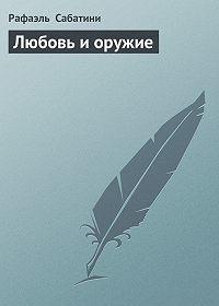 Рафаэль Сабатини -Любовь и оружие