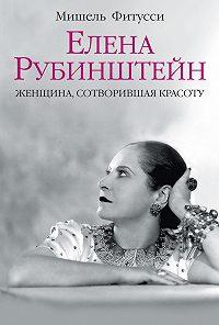 Мишель Фитусси -Елена Рубинштейн. Женщина, сотворившая красоту