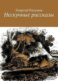 Георгий Разумов -Нескучные рассказы