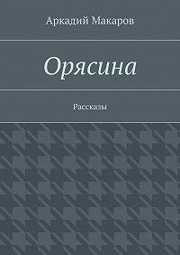 Аркадий Макаров - Орясина. Рассказы