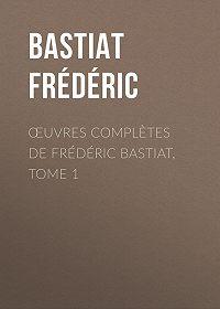 Frédéric Bastiat -Œuvres Complètes de Frédéric Bastiat, tome 1