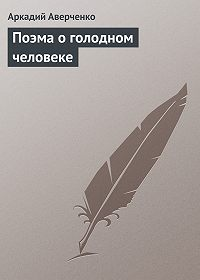 Аркадий Аверченко -Поэма о голодном человеке