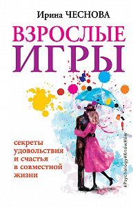 Ирина Евгеньевна Чеснова -Взрослые игры. Секреты удовольствия и счастья в совместной жизни