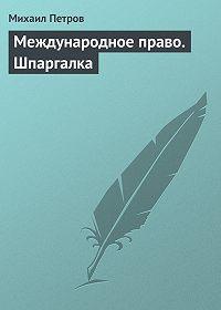 Михаил Петров - Международное право. Шпаргалка