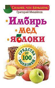 Григорий Михайлов -Имбирь. Мед. Яблоки. Средства от 100 болезней