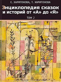 Елена Харитонова - Энциклопедия сказок и историй от А до Я. Том 2
