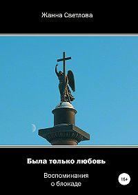 Жанна Светлова -Была только любовь. Воспоминания о блокаде
